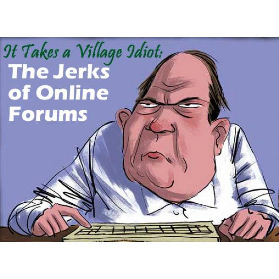 It takes a village idiot: The jerks of online forums